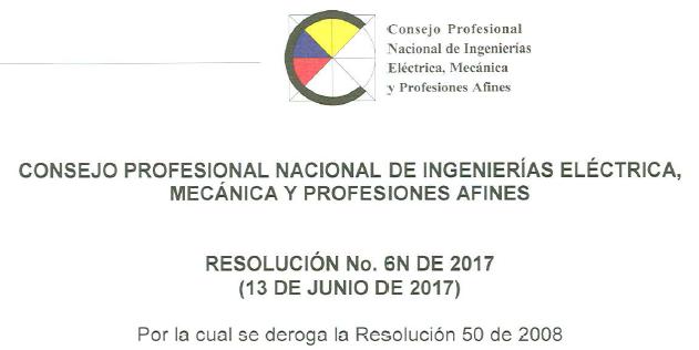 Resolucion 6N de 2017 deroga resolucion 50 de 2008- Consejo Profesional de Ingenierías Eléctrica Mecánica y profesiones afines
